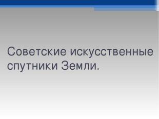 Советские искусственные спутники Земли.
