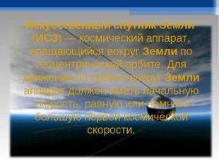 Искусственный спутник Земли (ИСЗ) — космический аппарат, вращающийся вокруг З