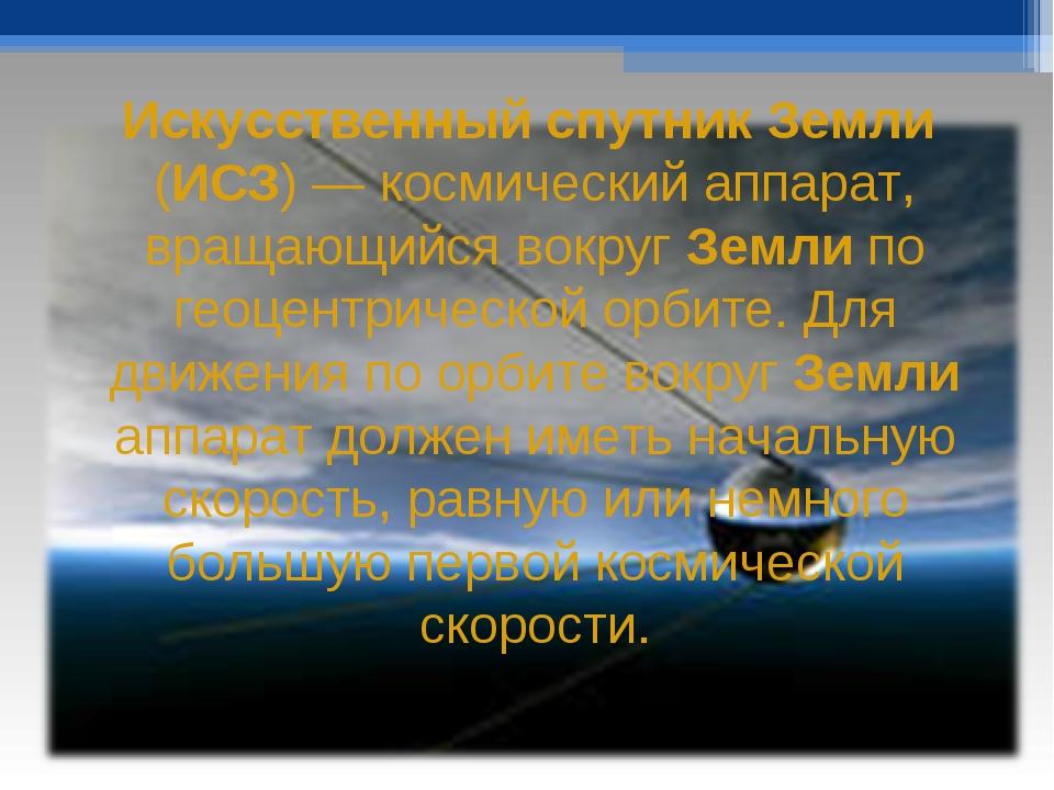 Искусственный спутник Земли (ИСЗ) — космический аппарат, вращающийся вокруг З...