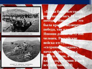 «Битва была жестокой, она окончилась 10 марта победой Японии. Но это была кр