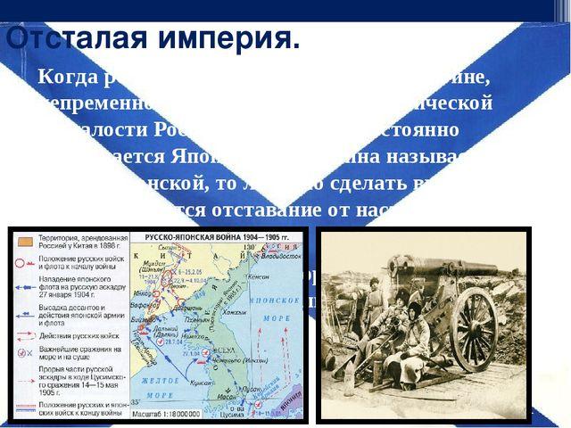 Отсталая империя. Когда речь заходит о Русско-японской войне, непременно вспл...