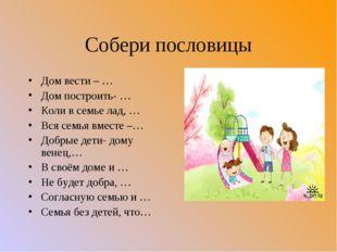 Собери пословицы Дом вести – … Дом построить- … Коли в семье лад, … Вся семья