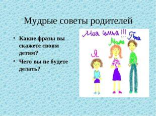 Мудрые советы родителей Какие фразы вы скажете своим детям? Чего вы не будете