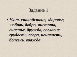 Задание 1 Уют, спокойствие, здоровье, любовь, добро, чистота, счастье, дружба