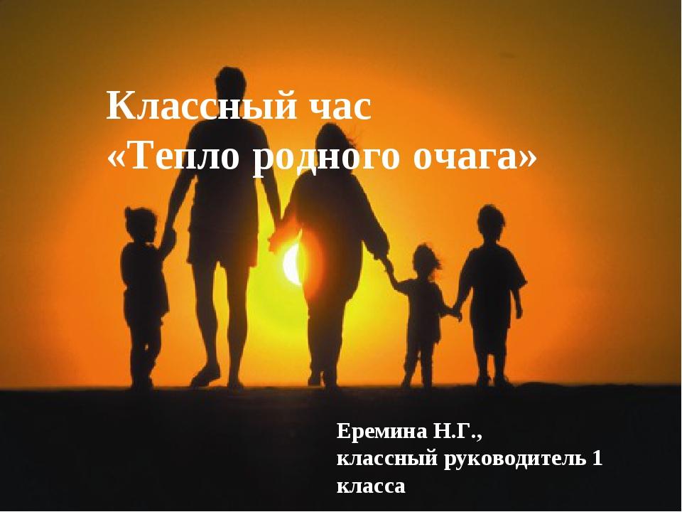 Классный час «Тепло родного очага» Еремина Н.Г., классный руководитель 1 класса