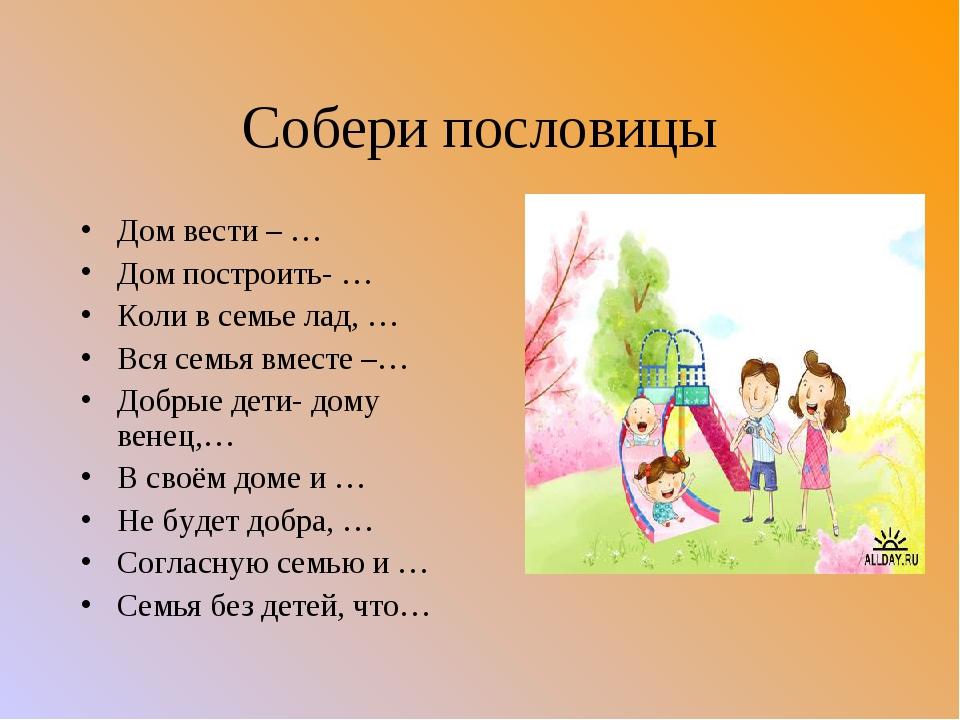 Собери пословицы Дом вести – … Дом построить- … Коли в семье лад, … Вся семья...