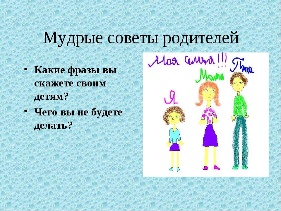 Мудрые советы родителей Какие фразы вы скажете своим детям? Чего вы не будете...