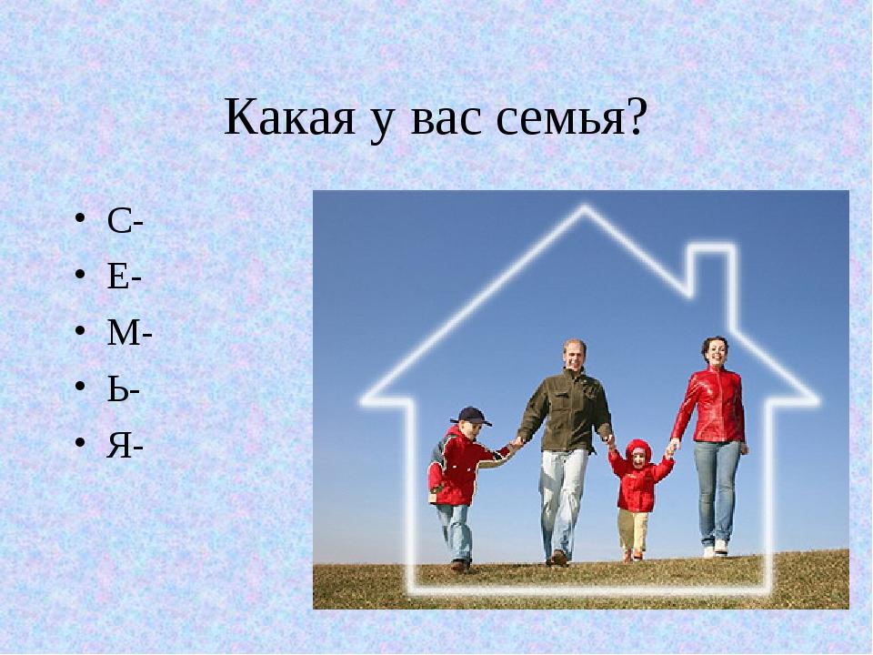 Какая у вас семья? С- Е- М- Ь- Я-
