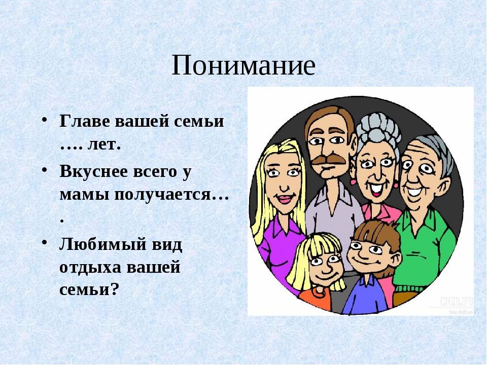 Понимание Главе вашей семьи …. лет. Вкуснее всего у мамы получается… . Любимы...