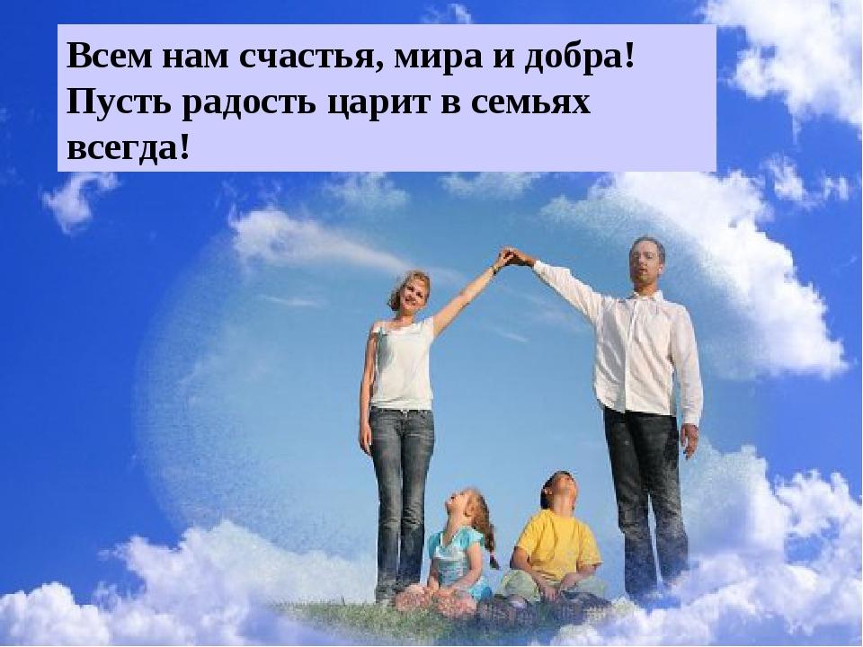 Всем нам счастья, мира и добра! Пусть радость царит в семьях всегда!