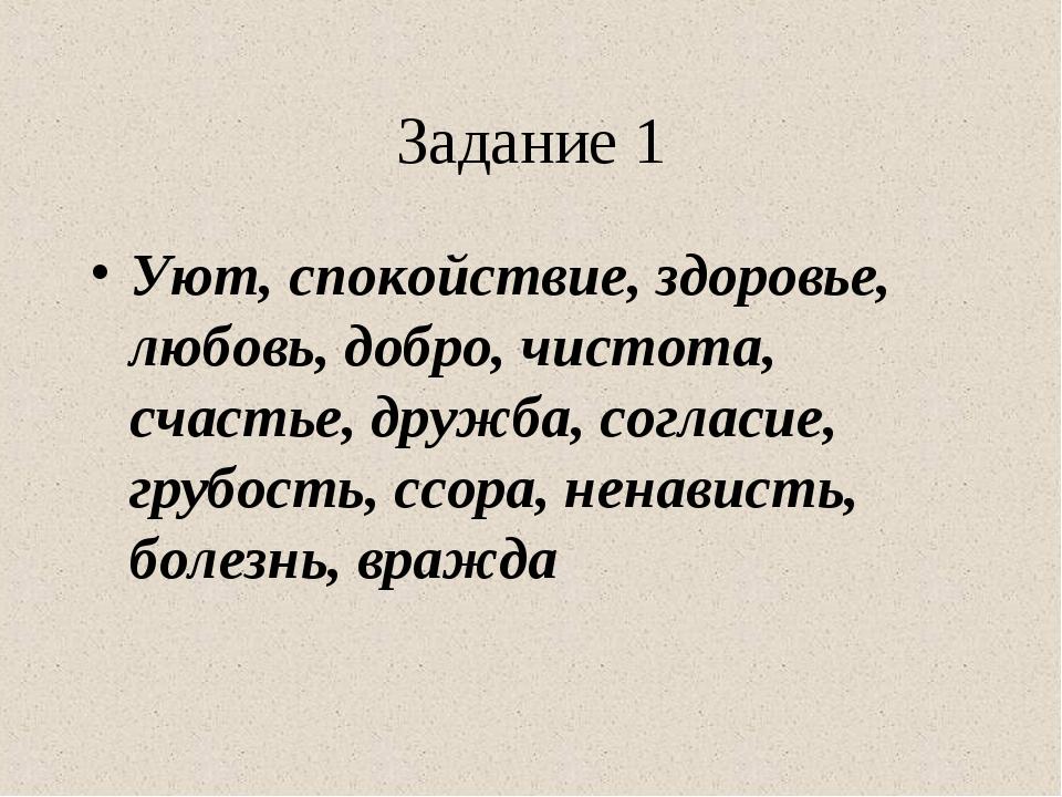 Задание 1 Уют, спокойствие, здоровье, любовь, добро, чистота, счастье, дружба...