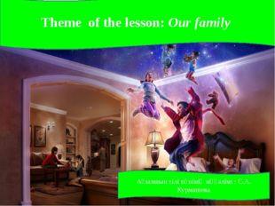 Theme of the lesson: Our family Ағылшын тілі пәнінің мұғалімі : С.А. Курмашева