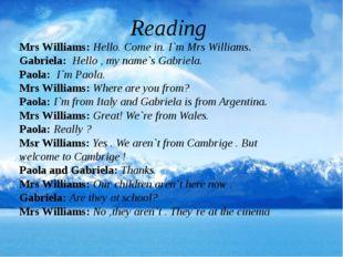 Reading Mrs Williams: Hello. Come in. I`m Mrs Williams. Gabriela: Hello , my