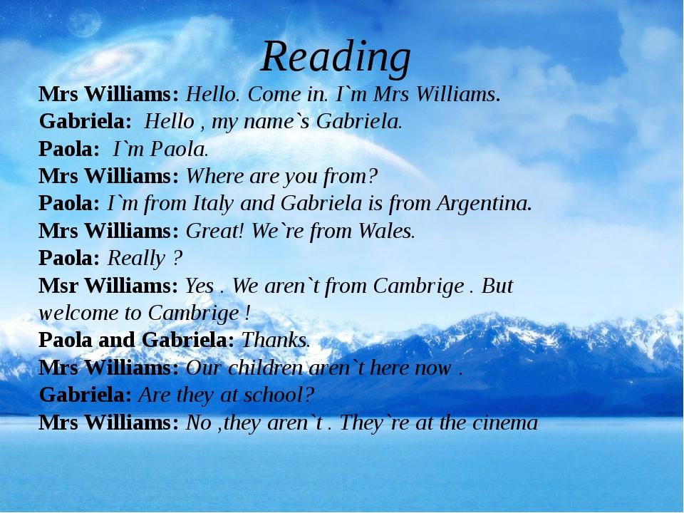Reading Mrs Williams: Hello. Come in. I`m Mrs Williams. Gabriela: Hello , my...