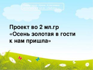 Прилипченко Ирина Алексеевна - воспитатель 2 мл.гр. «Зайчик» Проект во 2 мл.г