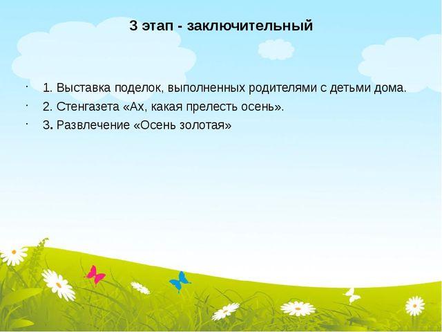 3 этап - заключительный 1. Выставка поделок, выполненных родителями с детьми...