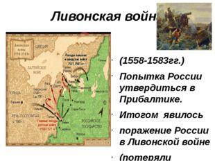 Ливонская война (1558-1583гг.) Попытка России утвердиться в Прибалтике. Итого