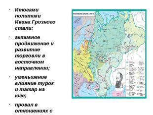 Итогами политики Ивана Грозного стали: активное продвижение и развитие торго