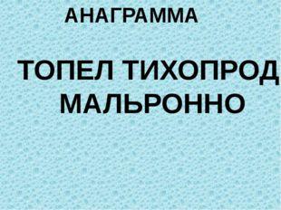 АНАГРАММА ТОПЕЛ ТИХОПРОД МАЛЬРОННО