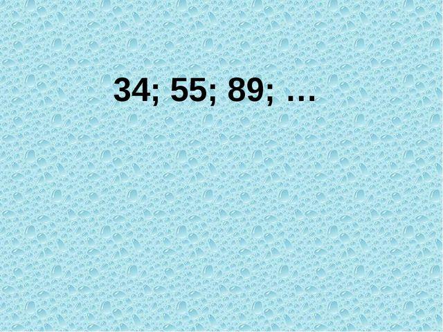 34; 55; 89; …