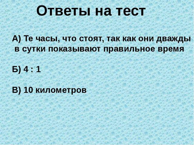 Ответы на тест А) Те часы, что стоят, так как они дважды в сутки показывают п...
