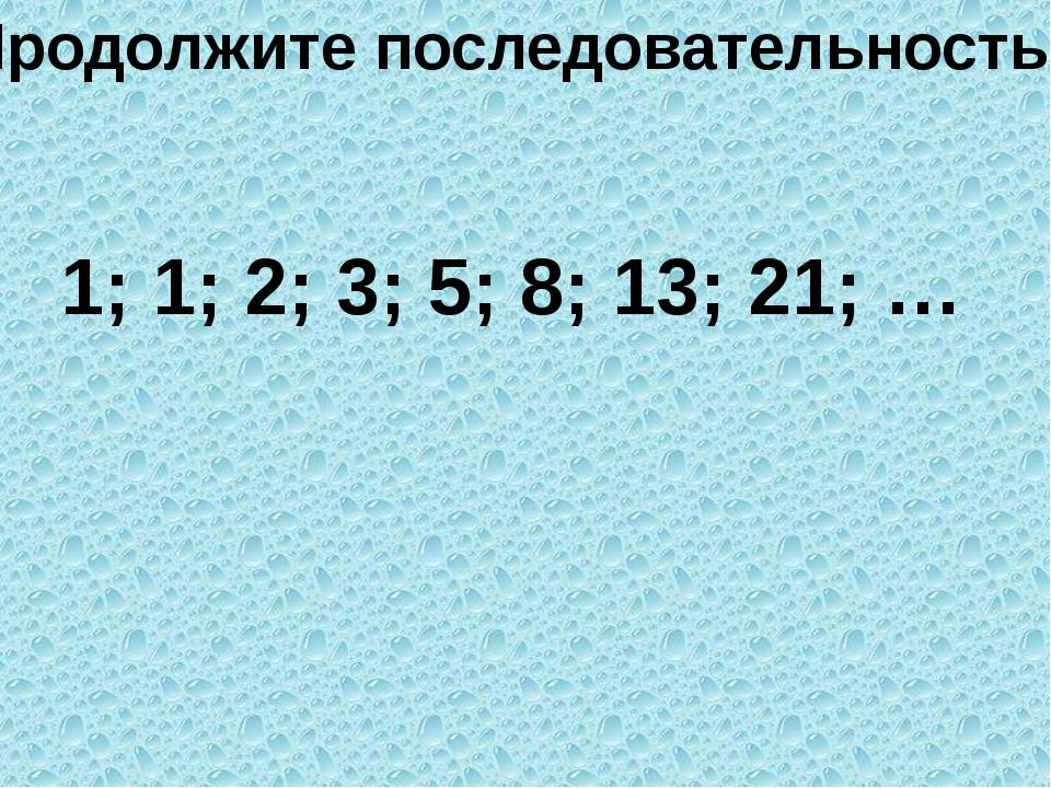 Продолжите последовательность 1; 1; 2; 3; 5; 8; 13; 21; …
