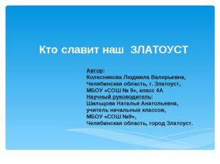 Ктославит наш ЗЛАТОУСТ Автор: Колесникова Людмила Валерьевна, Челябинская об