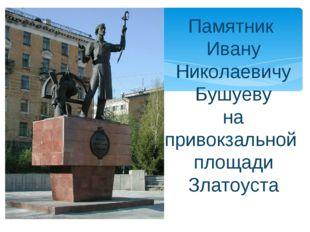 Памятник Ивану Николаевичу Бушуеву на привокзальной площади Златоуста