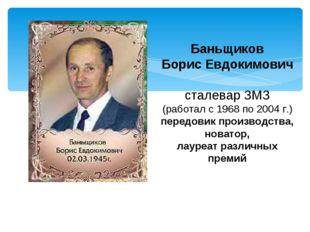 Баньщиков Борис Евдокимович сталевар ЗМЗ (работал с 1968 по 2004 г.) передови