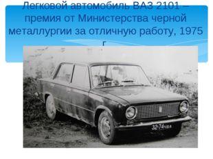 Легковой автомобиль ВАЗ 2101 – премия от Министерства черной металлургии за о