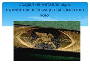 Создал на металле образ стремительно несущегося крылатого коня