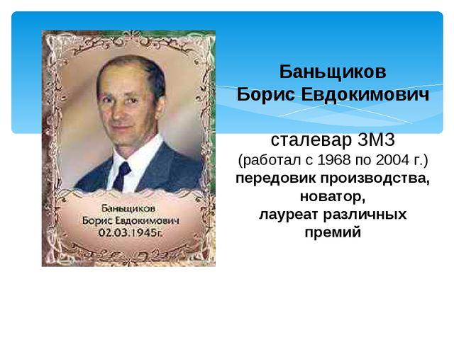 Баньщиков Борис Евдокимович сталевар ЗМЗ (работал с 1968 по 2004 г.) передови...