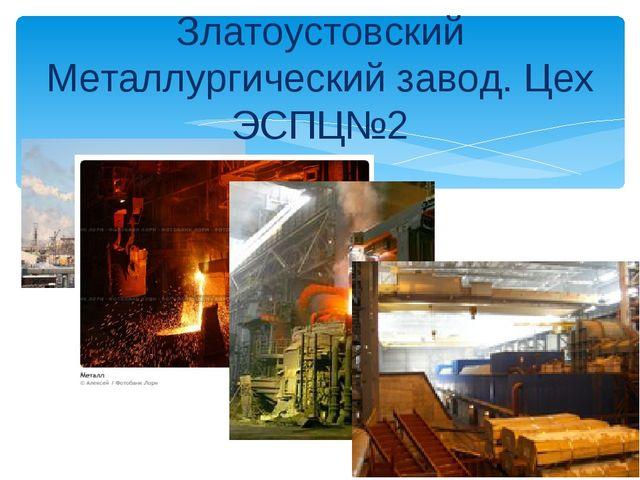 Златоустовский Металлургический завод. Цех ЭСПЦ№2