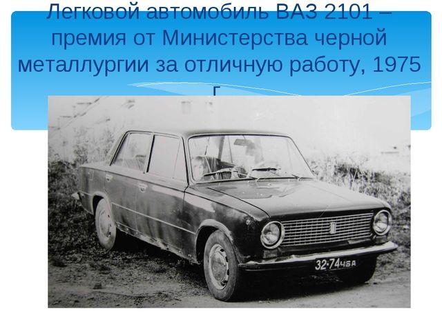 Легковой автомобиль ВАЗ 2101 – премия от Министерства черной металлургии за о...
