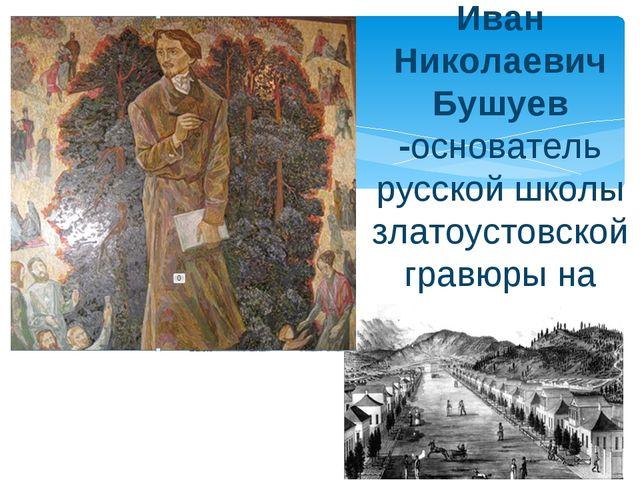 Иван Николаевич Бушуев -основатель русской школы златоустовской гравюры на ст...