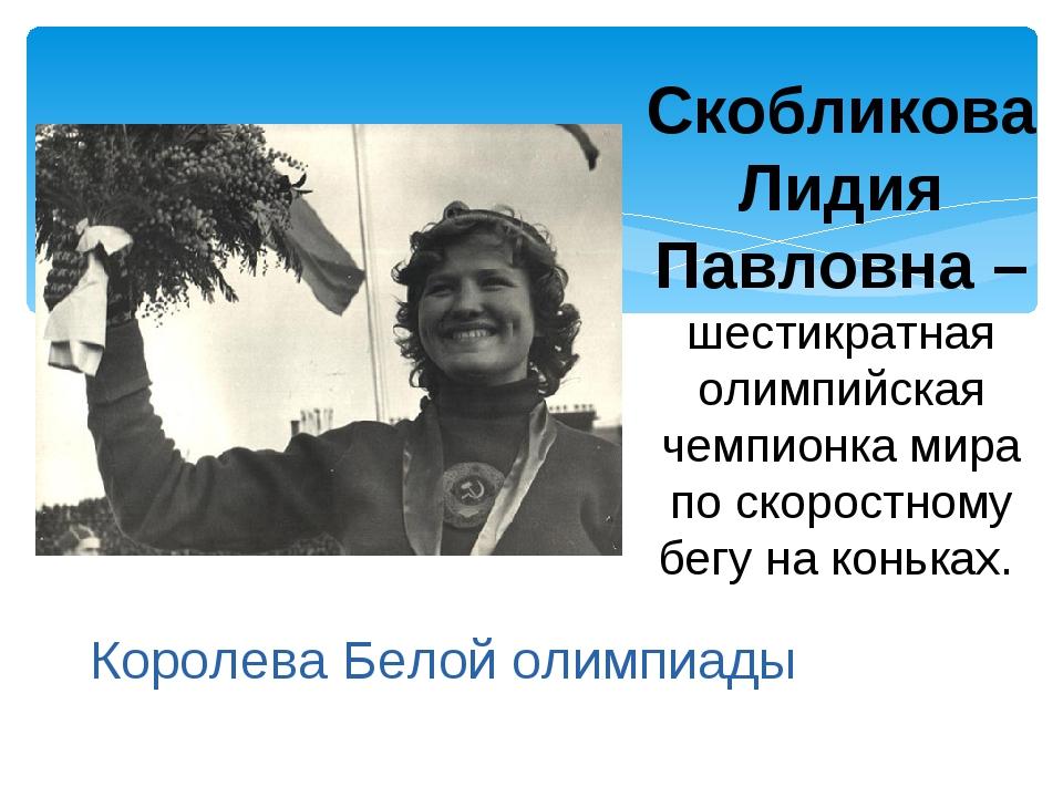 Скобликова Лидия Павловна –шестикратная олимпийская чемпионка мира по скорост...