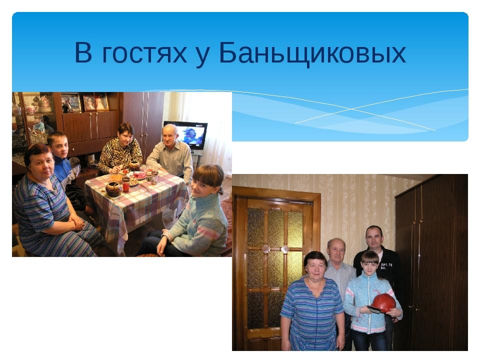 В гостях у Баньщиковых