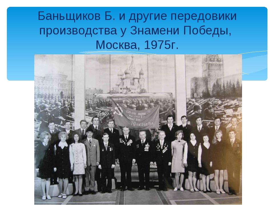 Баньщиков Б. и другие передовики производства у Знамени Победы, Москва, 1975г.