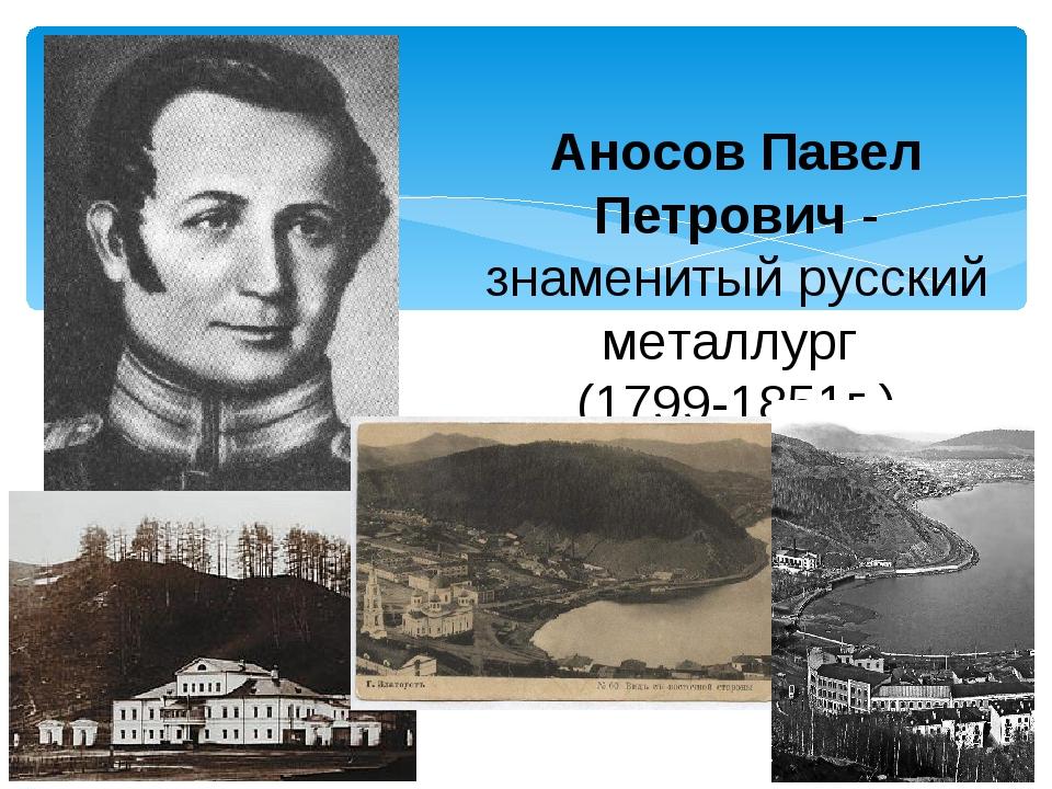 Аносов Павел Петрович - знаменитый русский металлург. (1799-1851г.)