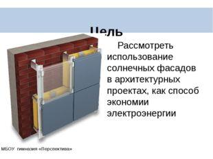 Цель МБОУ гимназия «Перспектива» Рассмотреть использование солнечных фасадов