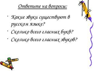 Ответьте на вопросы: Какие звуки существуют в русском языке? Сколько всего гл