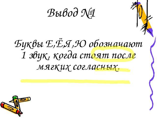 Вывод №1 Буквы Е,Ё,Я,Ю обозначают 1 звук, когда стоят после мягких согласных.