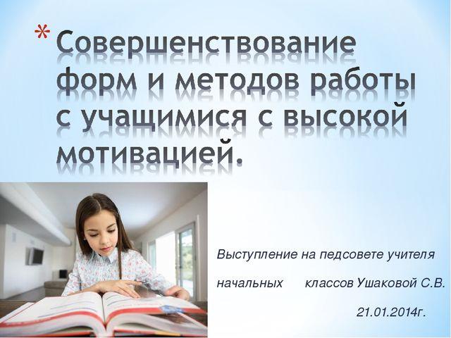 Выступление на педсовете учителя начальных классов Ушаковой С.В. 21.01.2014г.