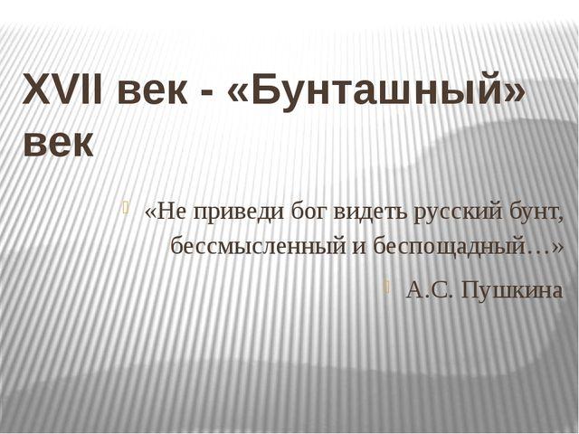 XVII век - «Бунташный» век «Не приведи бог видеть русский бунт, бессмысленный...