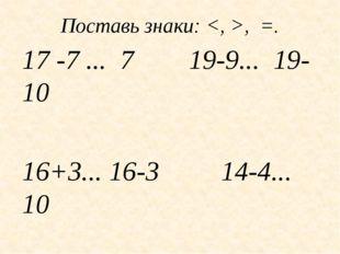 Поставь знаки: , =. 17 -7 ... 7 19-9... 19-10 16+3... 16-3 14-4... 10 20-1...
