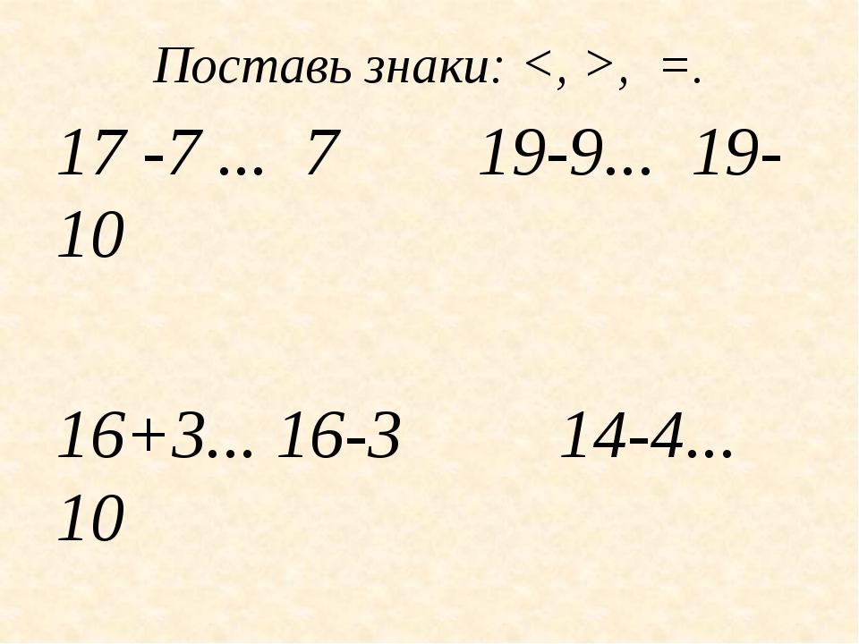 Поставь знаки: , =. 17 -7 ... 7 19-9... 19-10 16+3... 16-3 14-4... 10 20-1......