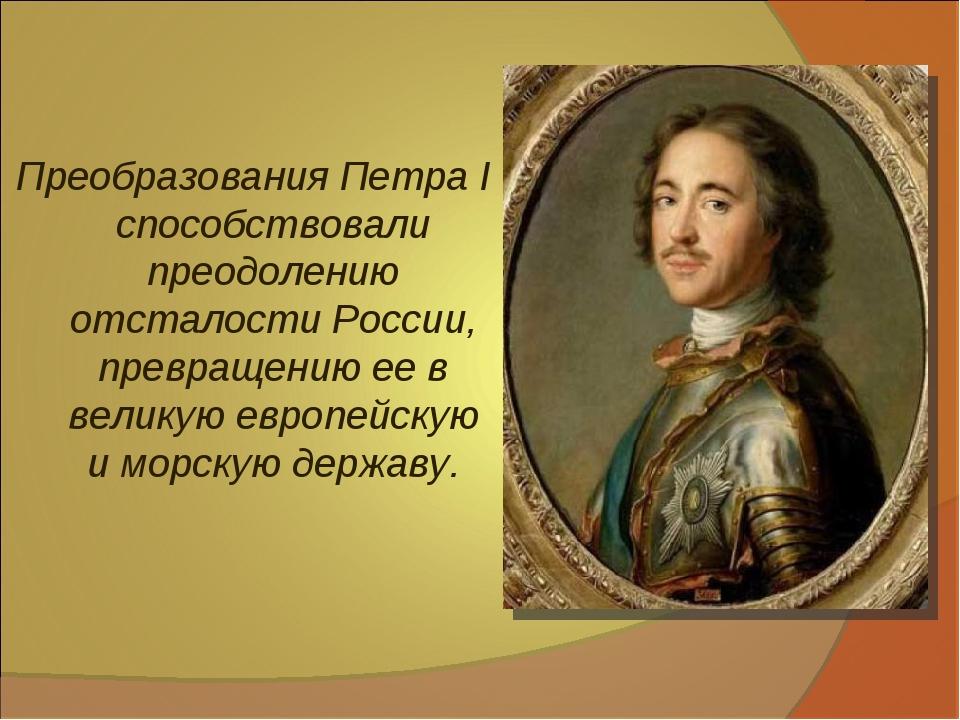 Преобразования Петра I способствовали преодолению отсталости России, превращ...