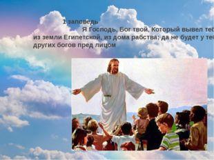1 заповедь Я Господь, Бог твой, Который вывел тебя из земли Египетской, из д