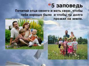 5 заповедь Почитай отца своего и мать свою, чтобы тебе хорошо было и чтобы ты