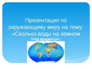 Презентация по окружающему миру на тему: «Сколько воды на земном шаре?» Мир в